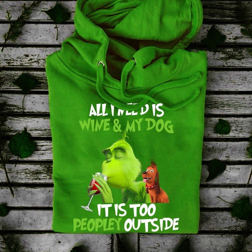 All I need is wine and my dog it is too peopley outside grinch and max Shirt