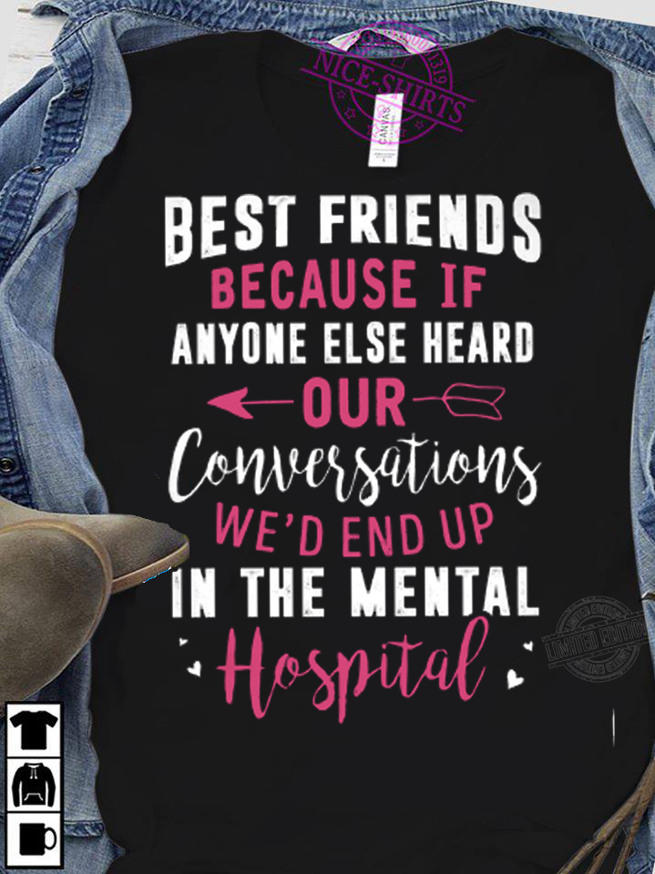 Best friends because if anyone else heard our conversations we'd end up in the mental hospital Shirt