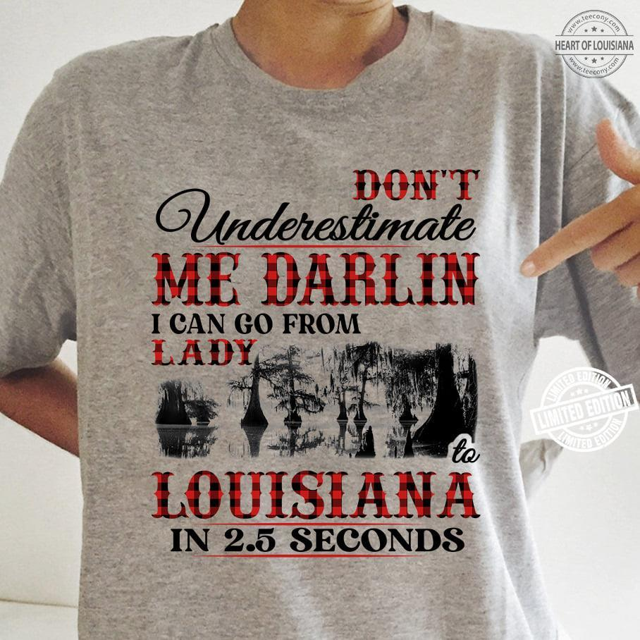 Don't underestimate me darlin i can go from lady louisiana in 25 seconds shirt