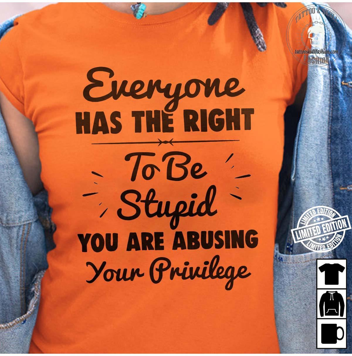 Everyone has the right to be stupid you are abusing your privilege shirt