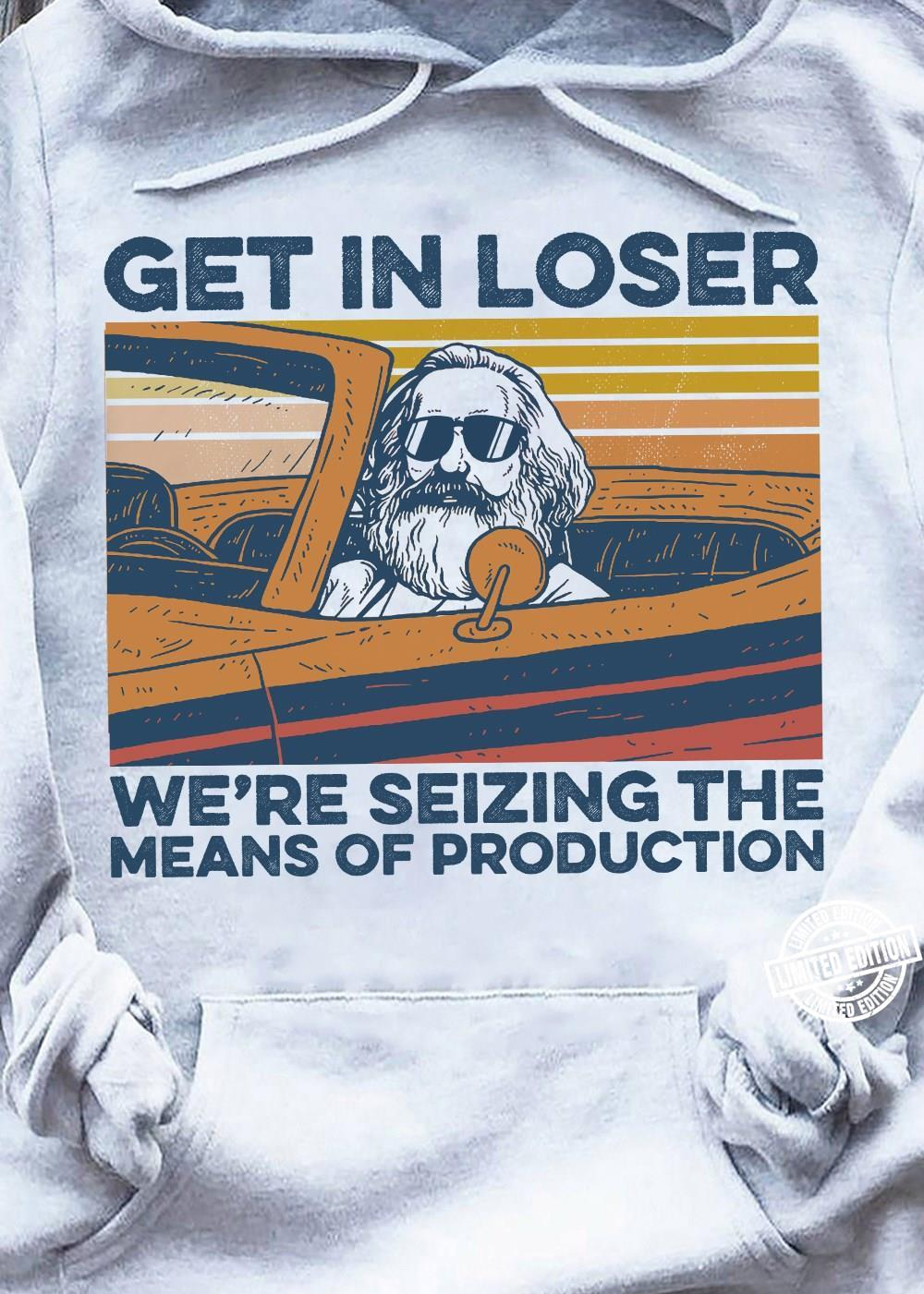 Get in loser we're seizing the means of production shirt
