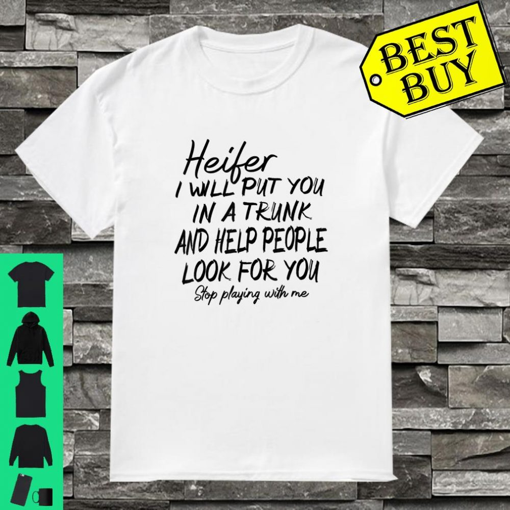 Heifer I Will Put You In The Trunk and Help People Look For You Shirt