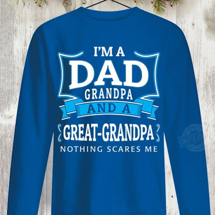 I'm a dad grandpa and a great-grandpa nothing scares me Shirt