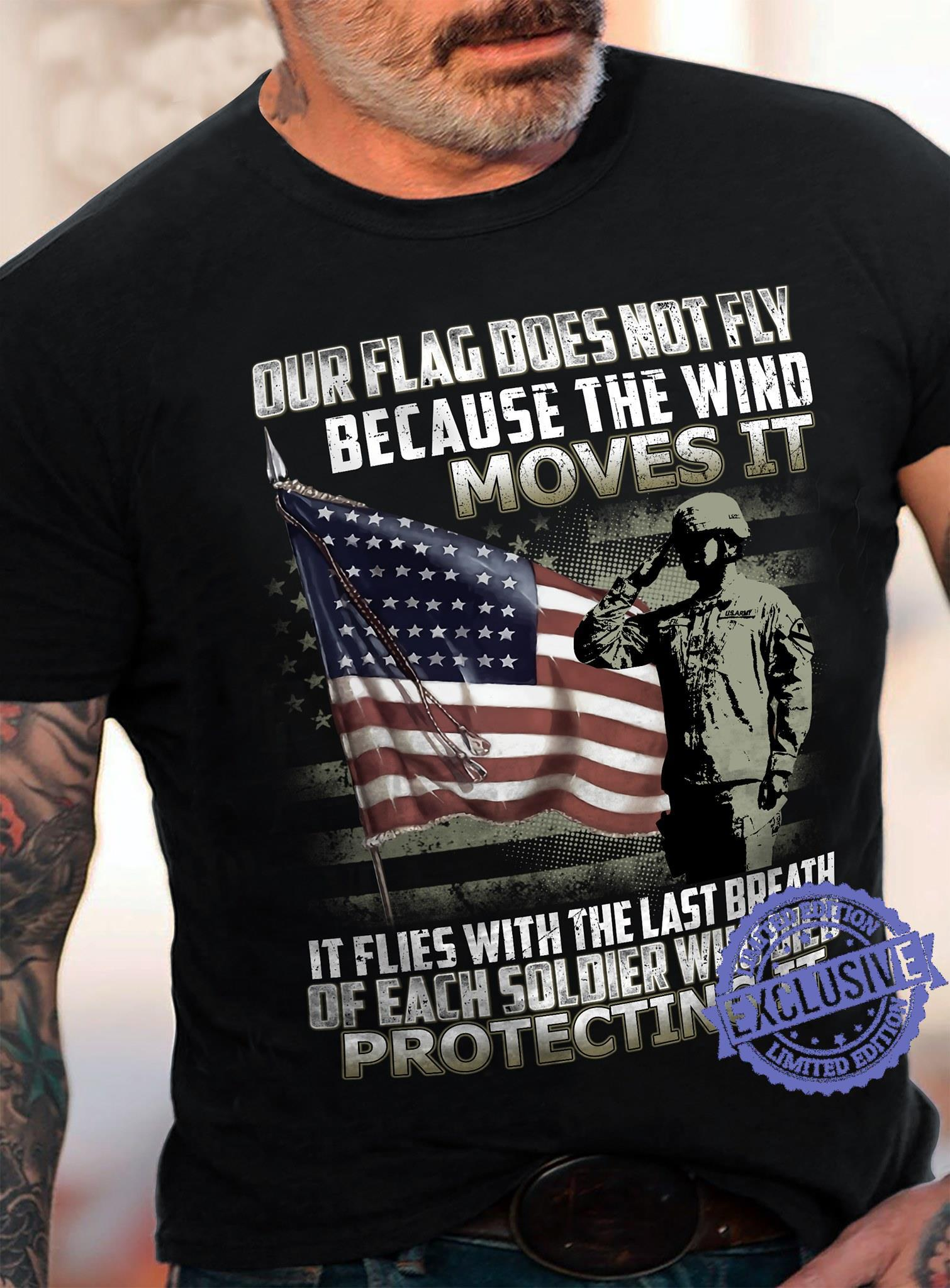 Our flag does not fly because the wind moves it it flies with the last breath of each soldier who died protecting it shirt