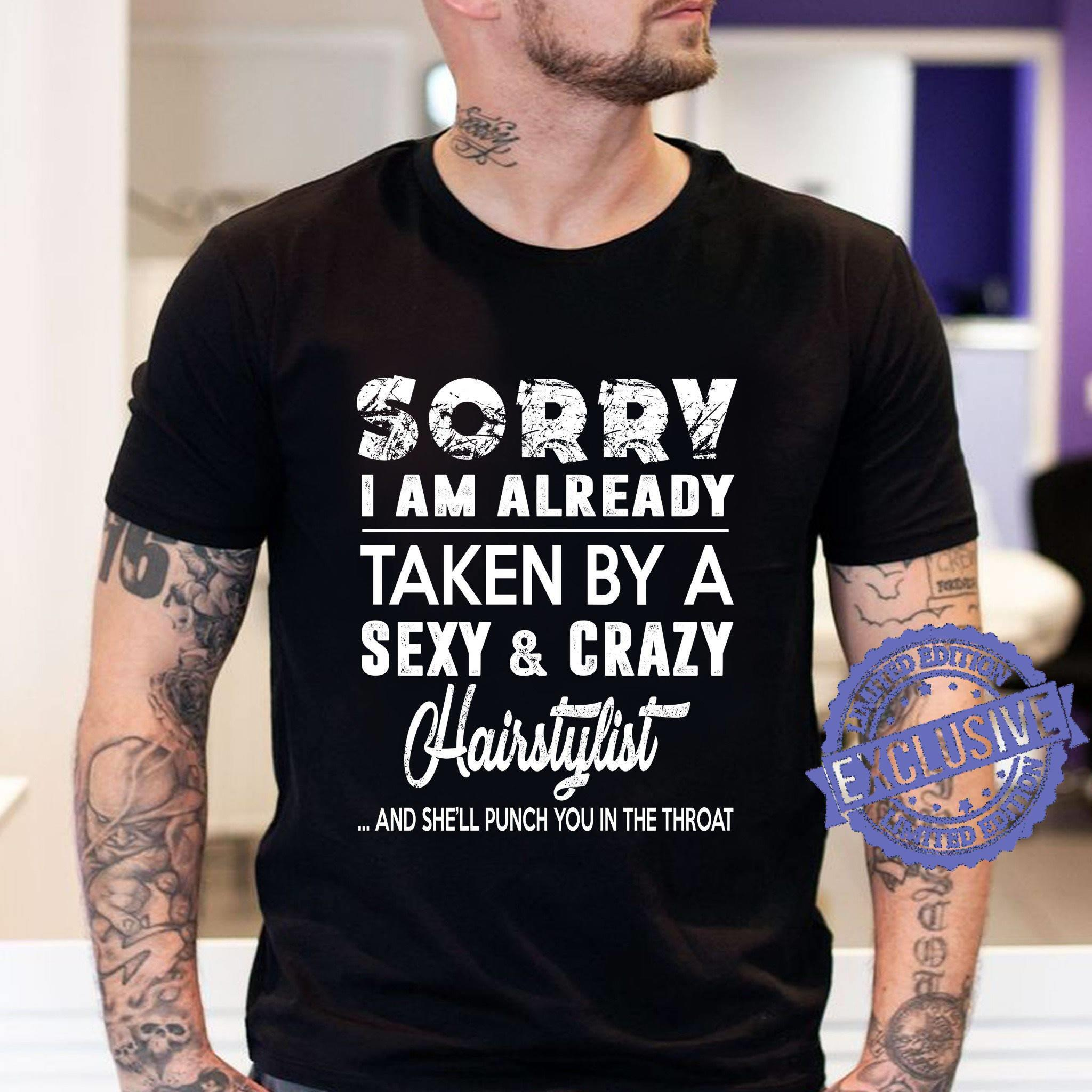 Sorry i am already taken by a sexy crazy hairstylist and she'll punch you in the throat shirt