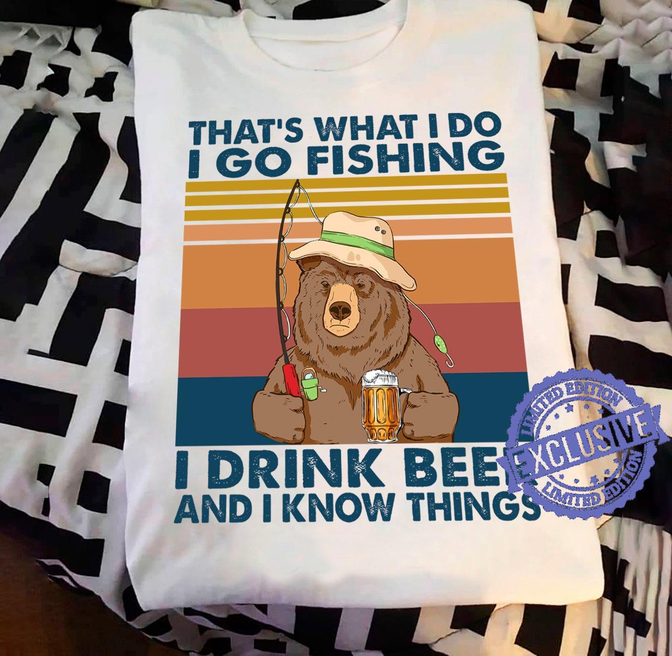 That's what i do i do fishing i drink beer and i know things shirt