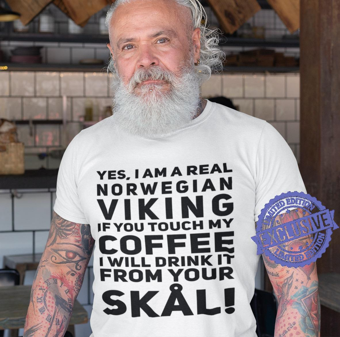 Yes i am a real norwegian viking if you touch my coffee i will drink it from your skal shirt